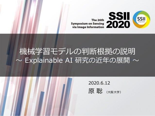 機械学習モデルの判断根拠の説明 〜 Explainable AI 研究の近年の展開 〜 2020.6.12 原 聡 (⼤阪⼤学)