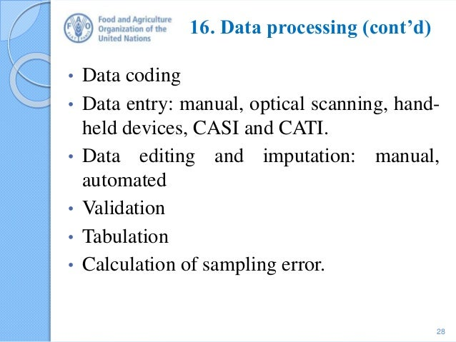 16. Data processing (cont'd) • Data coding • Data entry: manual, optical scanning, hand- held devices, CASI and CATI. • Da...