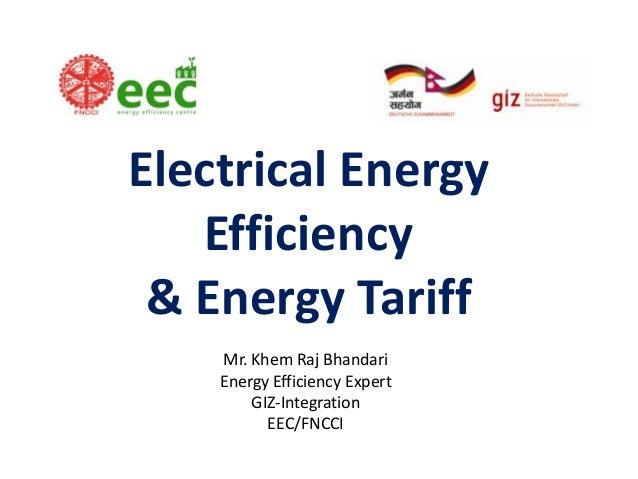 Electrical Energy Efficiency & Energy Tariff Mr. Khem Raj Bhandari Energy Efficiency Expert GIZ-Integration EEC/FNCCI