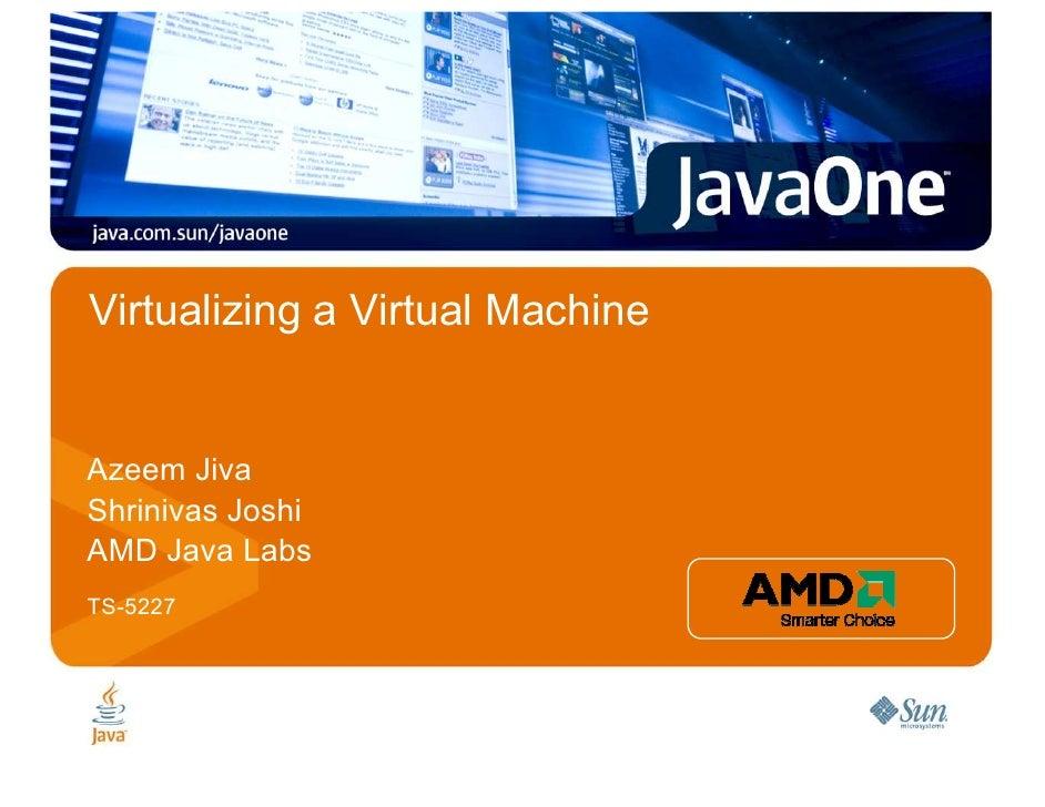 Virtualizing a Virtual Machine   Azeem Jiva Shrinivas Joshi AMD Java Labs TS-5227