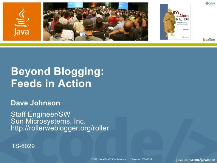 Beyond Blogging: Feeds in Action Dave Johnson Staff Engineer/SW Sun Microsystems, Inc. http://rollerweblogger.org/roller  ...