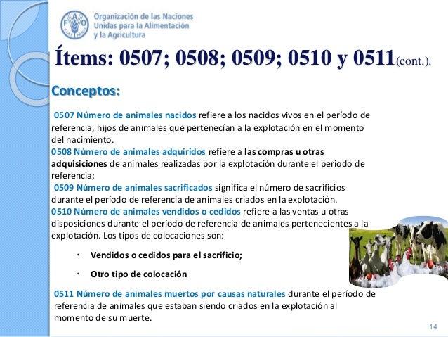 Ítems: 0507; 0508; 0509; 0510 y 0511(cont.). Conceptos: 0507 Número de animales nacidos refiere a los nacidos vivos en el ...
