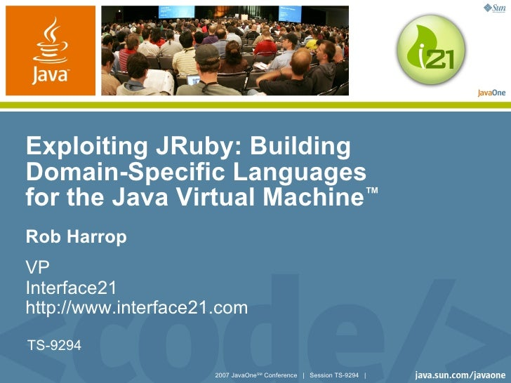 Exploiting JRuby: Building Domain-Specific Languages for the Java Virtual Machine™ Rob Harrop VP Interface21 http://www.in...