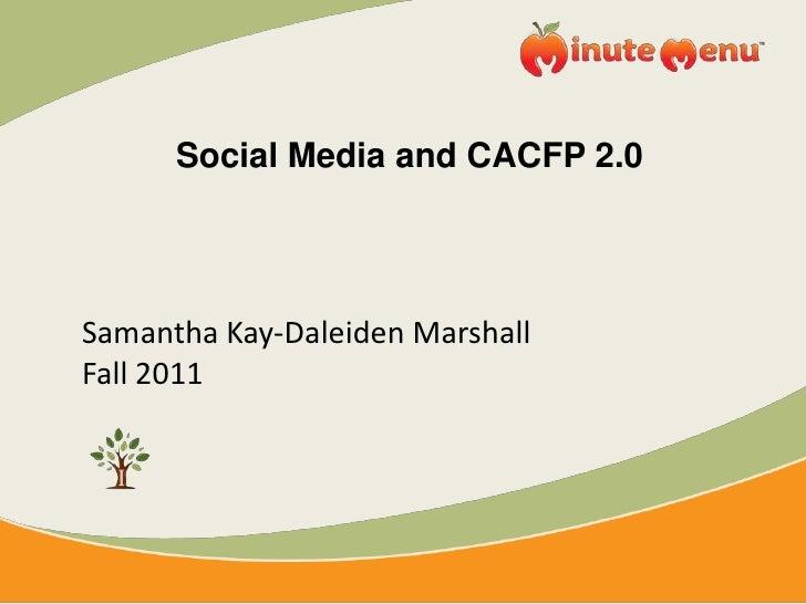 Social Media and CACFP 2.0<br />Samantha Kay-Daleiden Marshall<br />Fall 2011<br />