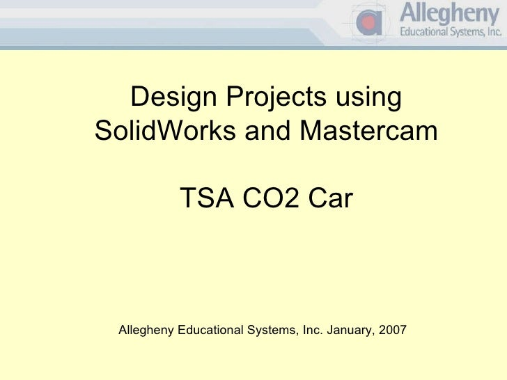 Design Projects using SolidWorks and Mastercam TSA CO2 Car Allegheny Educational Systems, Inc. January, 2007