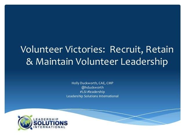 Volunteer Victories: Recruit, Retain & Maintain Volunteer Leadership             Holly Duckworth, CAE, CMP                ...