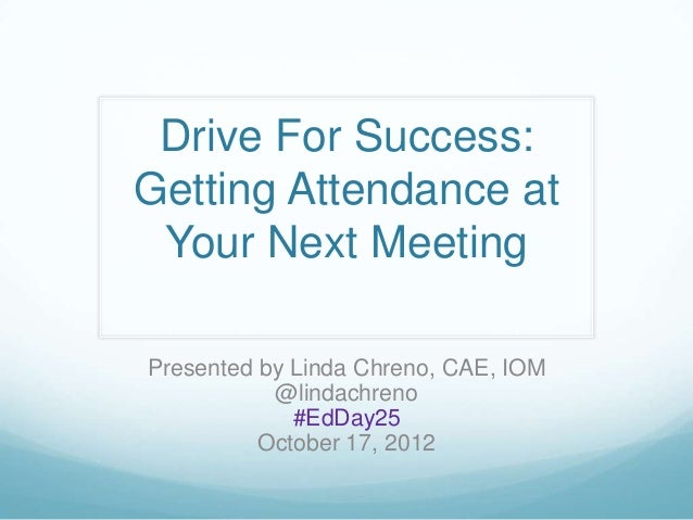 Drive For Success:Getting Attendance at Your Next MeetingPresented by Linda Chreno, CAE, IOM           @lindachreno       ...