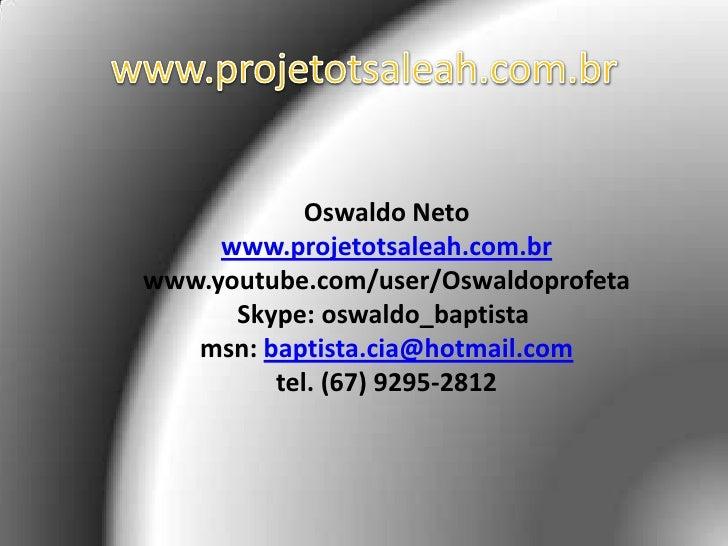 www.projetotsaleah.com.br<br />Oswaldo Netowww.projetotsaleah.com.br<br />www.youtube.com/user/Oswaldoprofeta Skype:oswa...