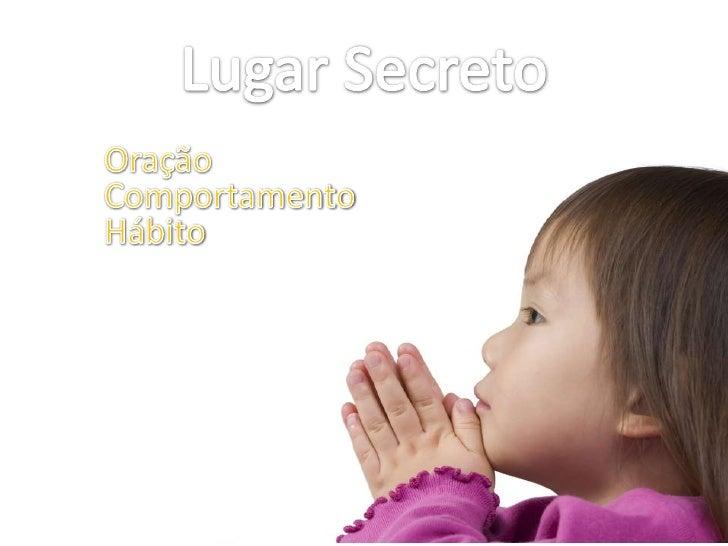 Lugar Secreto<br />Oração<br />Comportamento<br />Hábito<br />