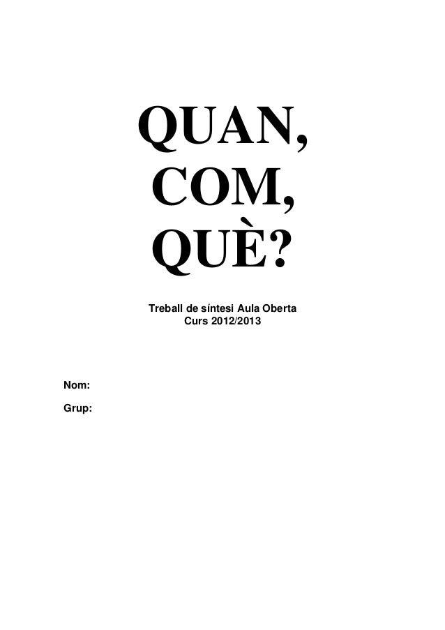 QUAN, COM, QUÈ? Treball de síntesi Aula Oberta Curs 2012/2013 Nom: Grup: