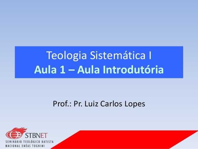 Teologia Sistemática I Aula 1 – Aula Introdutória Prof.: Pr. Luiz Carlos Lopes