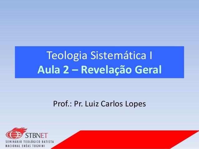 Teologia Sistemática I Aula 2 – Revelação Geral Prof.: Pr. Luiz Carlos Lopes