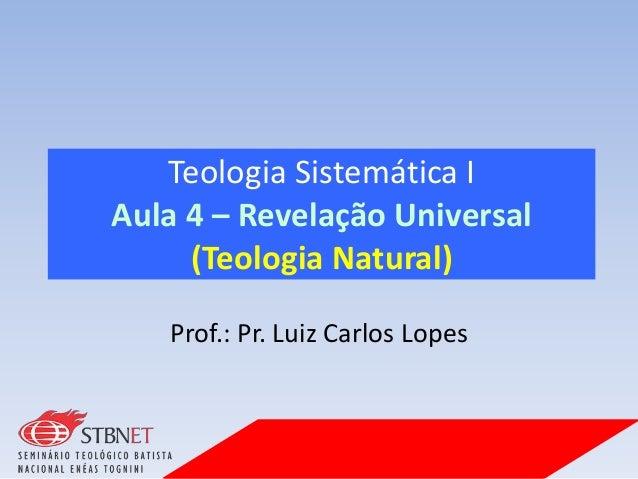 Teologia Sistemática I Aula 4 – Revelação Universal (Teologia Natural) Prof.: Pr. Luiz Carlos Lopes