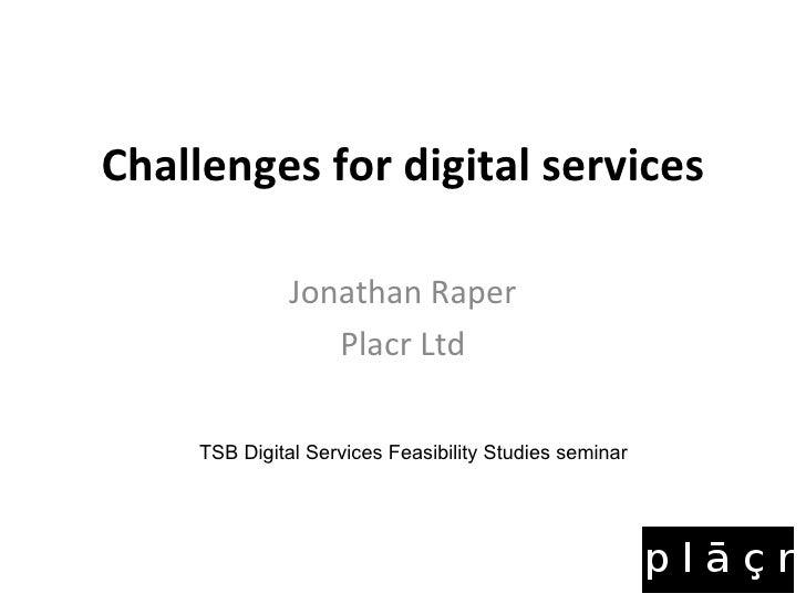 Challenges for digital services Jonathan Raper Placr Ltd TSB Digital Services Feasibility Studies seminar