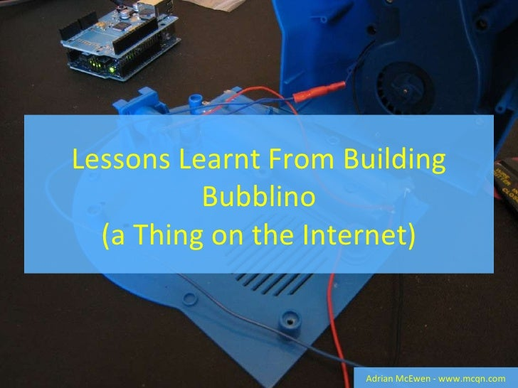 Lessons Learnt From Building Bubblino (a Thing on the Internet) Adrian McEwen - www.mcqn.com