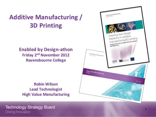 Additive Manufacturing /       3D Printing   Enabled by Design-athon    Friday 2nd November 2012      Ravensbourne College...