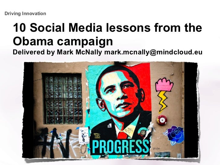 10 Social Media lessons from the Obama campaign Delivered by Mark McNally mark.mcnally@mindcloud.eu Driving Innovation