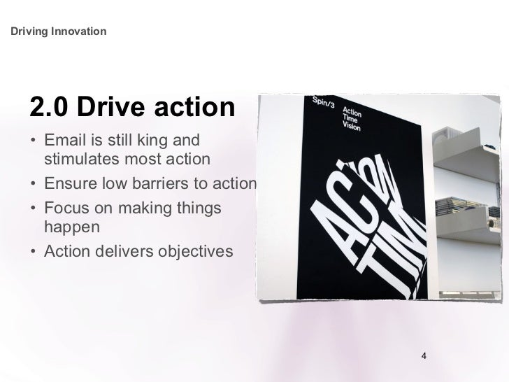 2.0 Drive action <ul><li>Email is still king and stimulates most action </li></ul><ul><li>Ensure low barriers to action </...