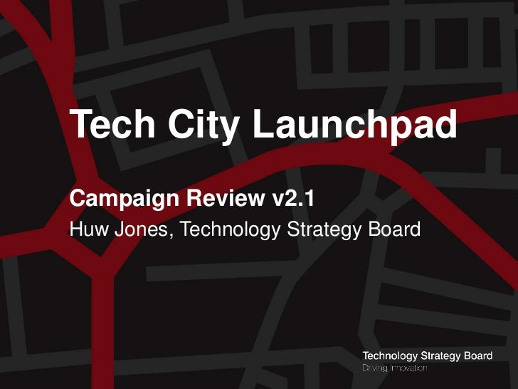 Tech City Launchpad         Campaign Review v2.1         Huw Jones, Technology Strategy BoardTech City LaunchpadCampaign R...