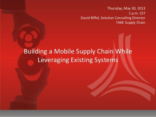 Building a Mobile Supply Chain While Leveraging Existing Systems Thursday, May 30, 2013 1 p.m. CST David Riffel, Solution ...