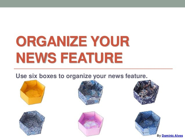 ORGANIZE YOUR NEWS FEATURE Use six boxes to organize your news feature. By Dominic Alves