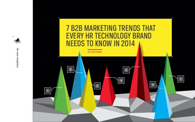 7 B2B MARKETING TRENDS THAT EVERY HR TECHNOLOGY BRAND NEEDS TO KNOW IN 2014 BY STEVE SMITH  1