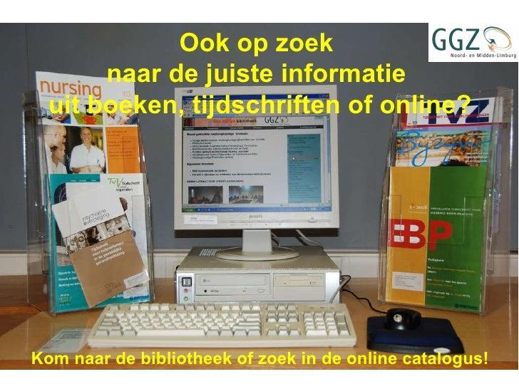 Ook op zoek  naar de juiste informatie  uit boeken, tijdschriften of online? Kom naar de bibliotheek of zoek in de online ...
