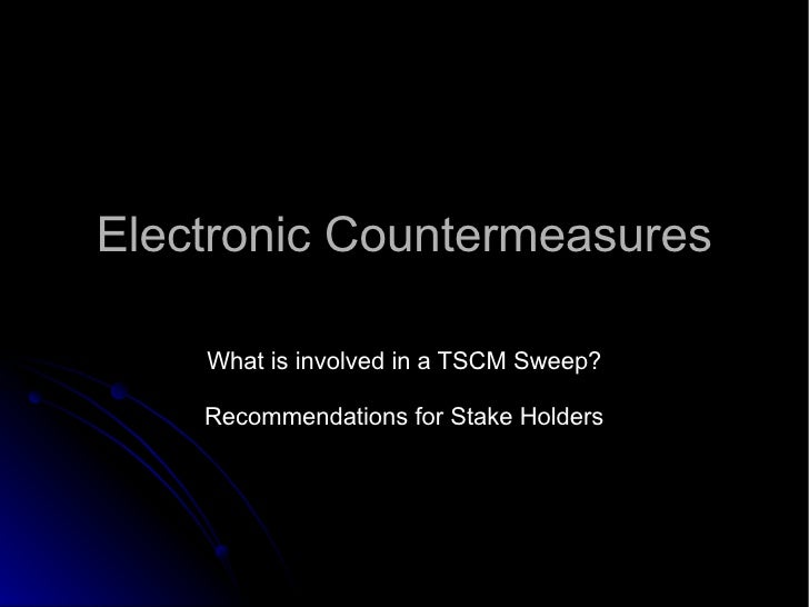 Electronic Countermeasures What is involved in a TSCM Sweep? Recommendations for Stake Holders