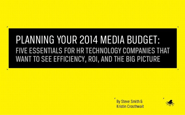 PLANNING YOUR 2014 MEDIA BUDGET: FIVE ESSENTIALS FOR HR TECHNOLOGY COMPANIES THAT WANT TO SEE EFFICIENCY, ROI, AND THE BIG...