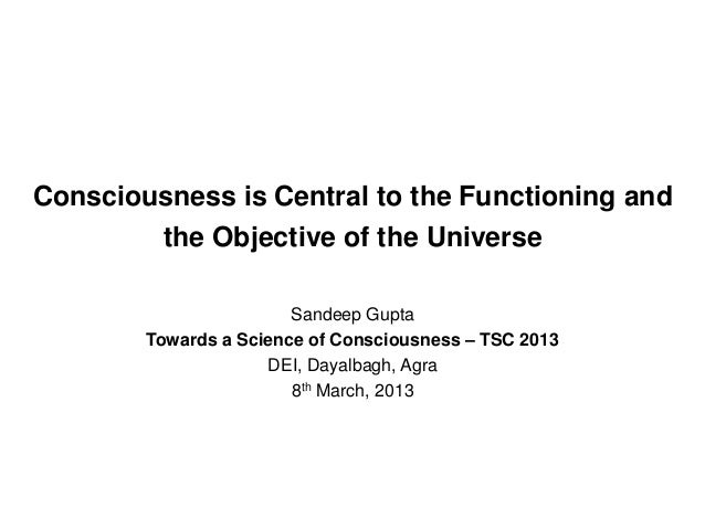 Consciousness is Central to the Functioning and the Objective of the Universe Sandeep Gupta Towards a Science of Conscious...