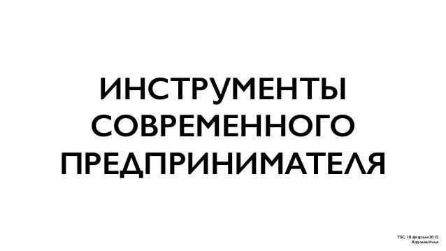 ИНСТРУМЕНТЫ СОВРЕМЕННОГО ПРЕДПРИНИМАТЕЛЯ TSC. 18 февраля 2015 Королев Илья
