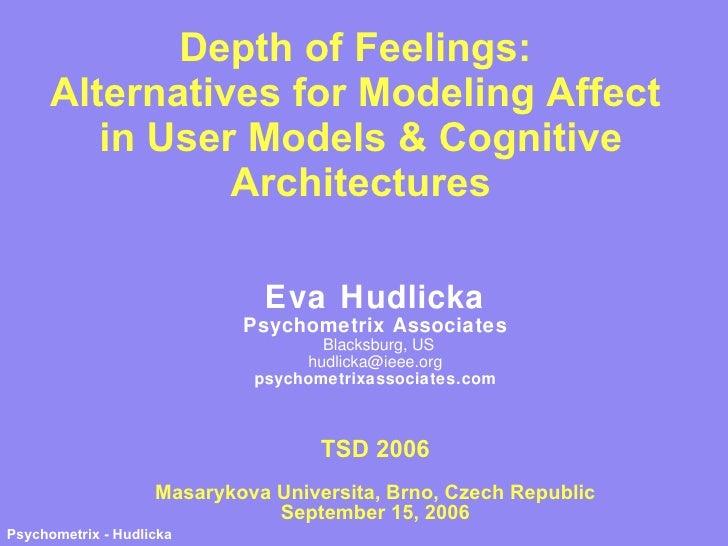 Depth of Feelings:  Alternatives for Modeling Affect  in User Models & Cognitive Architectures Eva Hudlicka Psychometrix A...