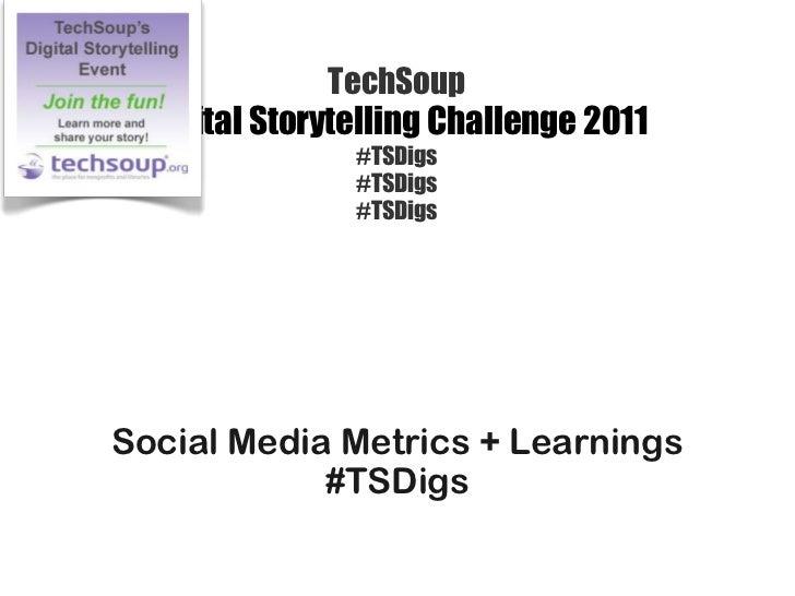 TechSoup Digital Storytelling Challenge 2011 #TSDigs #TSDigs #TSDigs <ul><li>Social Media Metrics + Learnings </li></ul><u...