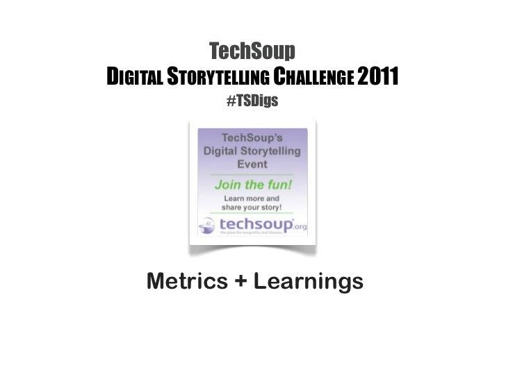 TechSoup   DIGITAL STORYTELLING CHALLENGE 2011                 #TSDigsSocial Media Metrics + Learnings