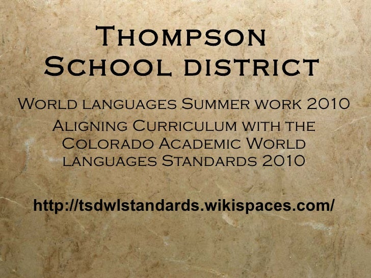 Thompson School district World languages Summer work 2010 Aligning Curriculum with the Colorado Academic World languages S...