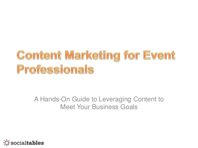A Hands-On Guide to Leveraging Content to        Meet Your Business Goals