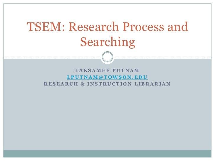 TSEM: Research Process and       Searching         LAKSAMEE PUTNAM       LPUTNAM@TOWSON.EDU  RESEARCH & INSTRUCTION LIBRAR...