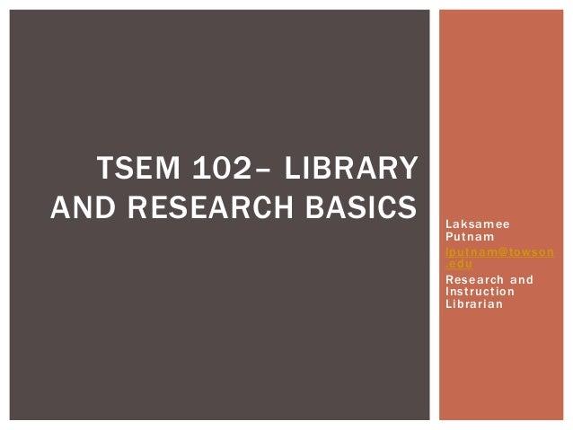 TSEM 102– LIBRARYAND RESEARCH BASICS   Laksamee                      Putnam                      lputnam@towson           ...