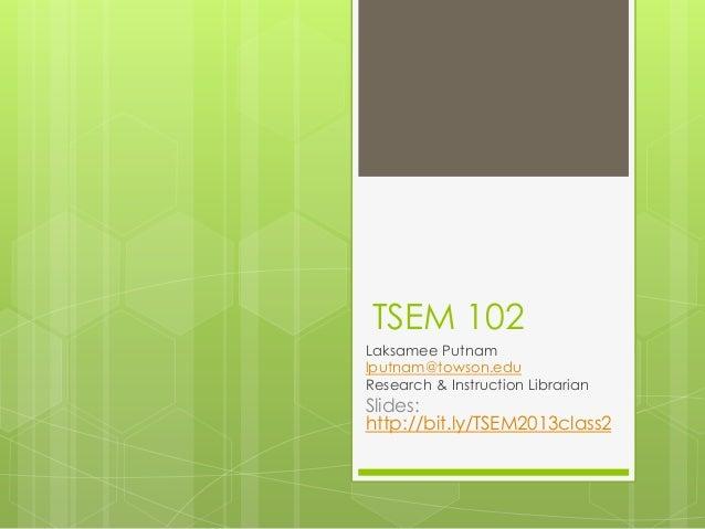TSEM 102 Laksamee Putnam lputnam@towson.edu Research & Instruction Librarian  Slides: http://bit.ly/TSEM2013class2