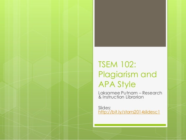 TSEM 102: Plagiarism and APA Style Laksamee Putnam – Research & Instruction Librarian Slides: http://bit.ly/storrs2014slid...