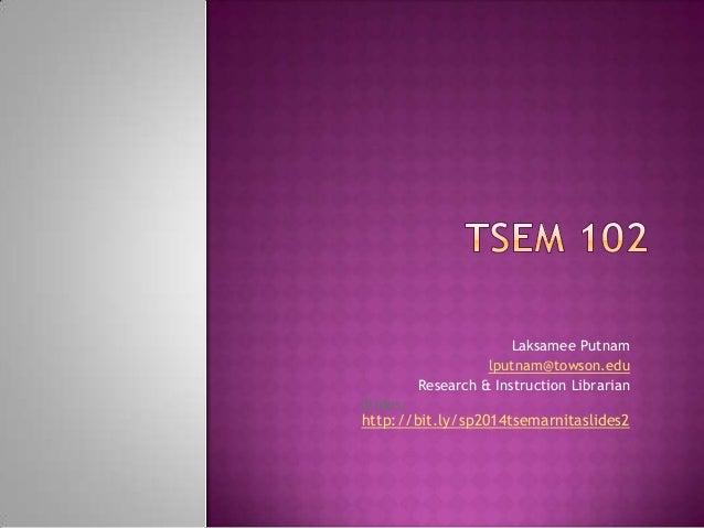 Laksamee Putnam lputnam@towson.edu Research & Instruction Librarian Slides: http://bit.ly/sp2014tsemarnitaslides2