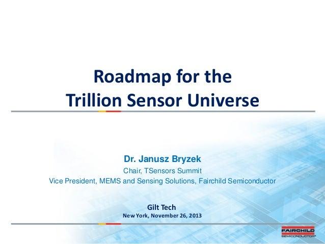 Roadmap for the Trillion Sensor Universe Dr. Janusz Bryzek Chair, TSensors Summit Vice President, MEMS and Sensing Solutio...
