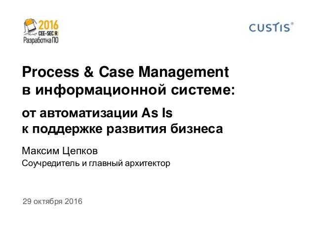 Process & Case Management в информационной системе: от автоматизации As Is к поддержке развития бизнеса 29 октября 2016 Ма...