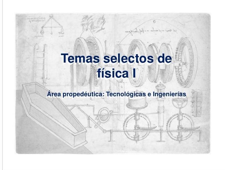 Temas selectos de física I<br />Área propedéutica: Tecnológicas e Ingenierías<br />Temas selectos de física I<br />Área pr...