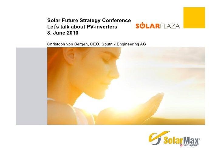 Solar Future Strategy Conference Let's talk about PV-inverters 8. June 2010  Christoph von Bergen, CEO, Sputnik Engineerin...