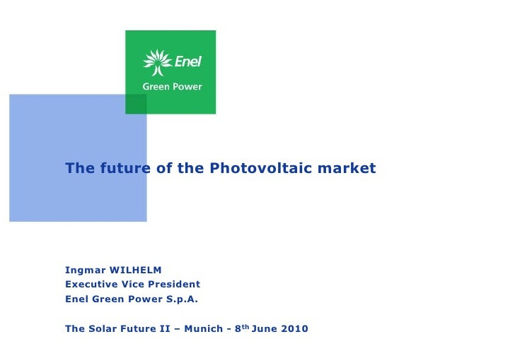 The future of the Photovoltaic market     Ingmar WILHELM Executive Vice President Enel Green Power S.p.A.   The Solar Futu...