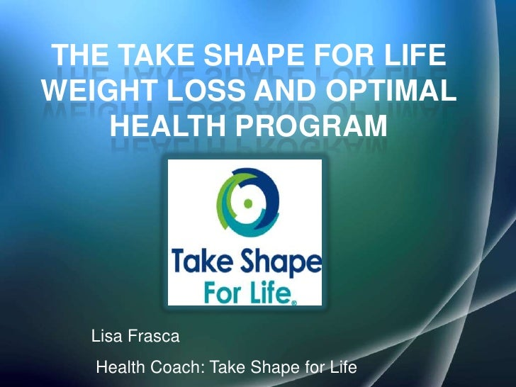 The take shape for life weight Loss and optimal health program<br />Lisa Frasca<br />Health Coach: Take Shape for Life<br />