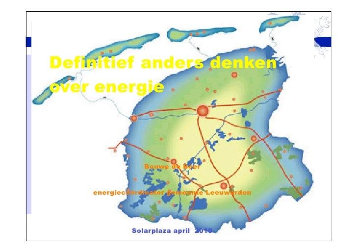 Definitief anders denken over energie                    Bouwe de Boer       energiecoördinator gemeente Leeuwarden       ...