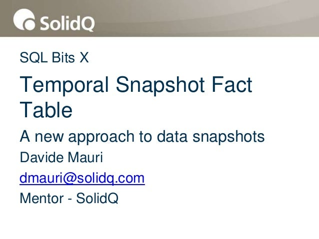 SQL Bits XTemporal Snapshot FactTableA new approach to data snapshotsDavide Mauridmauri@solidq.comMentor - SolidQ
