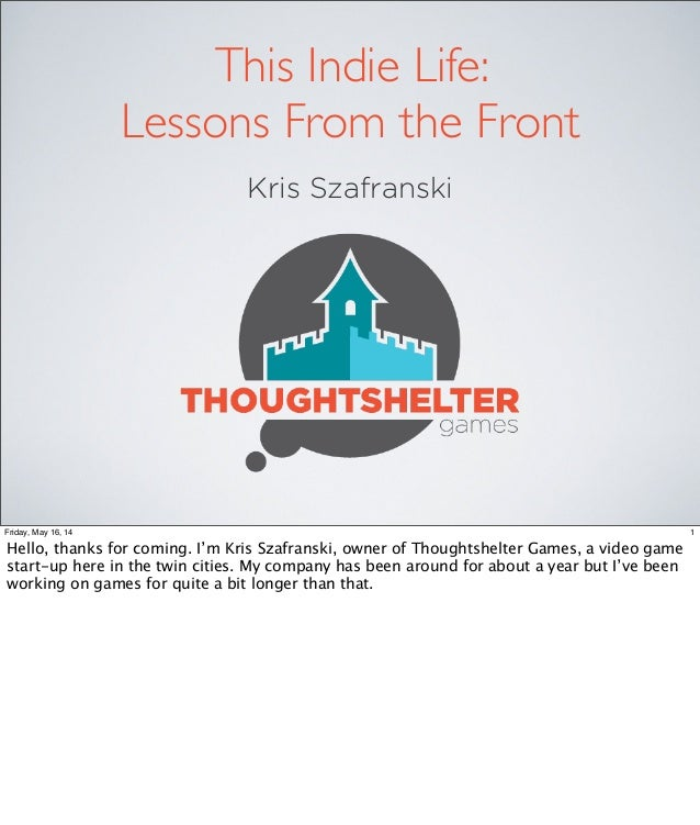 Kris Szafranski This Indie Life: Lessons From the Front 1Friday, May 16, 14 Hello, thanks for coming. I'm Kris Szafranski,...